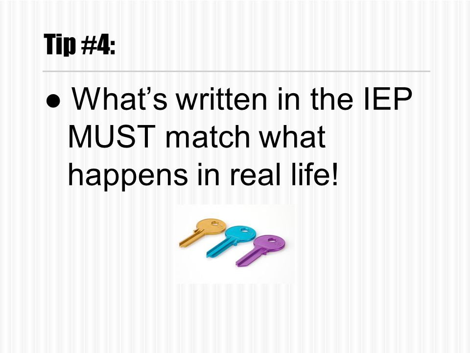 Tip #4: ●What's written in the IEP MUST match what happens in real life!