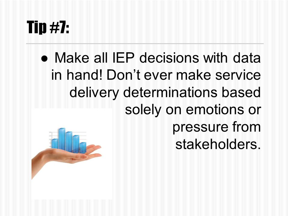 Tip #7: ●Make all IEP decisions with data in hand.