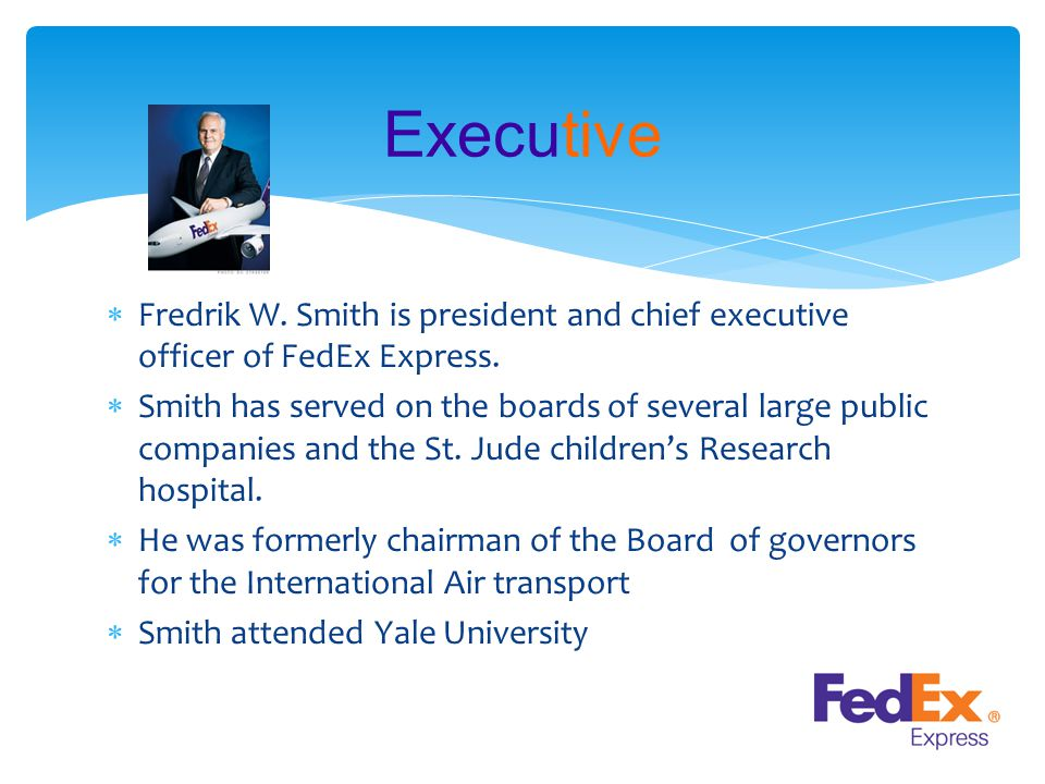  Fredrik W. Smith is president and chief executive officer of FedEx Express.  Smith has served on the boards of several large public companies and t