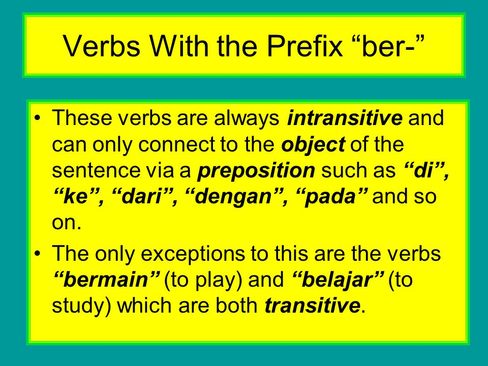 Other meanings of the ber- Prefix ber- attached to an object (noun) is another way of expressing possession : Saya beranak dua orang ( I have two children) Saya bermobil Mercedes (I have a Mercedes car)