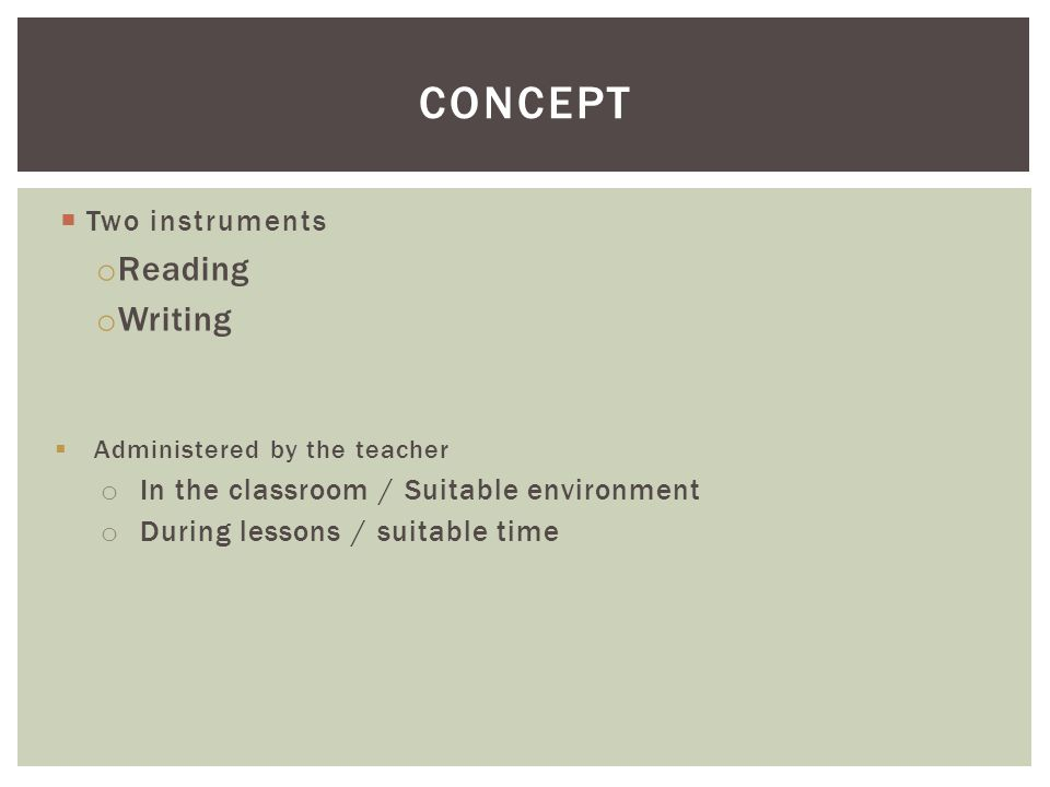  Two instruments o Reading o Writing  Administered by the teacher o In the classroom / Suitable environment o During lessons / suitable time CONCEPT