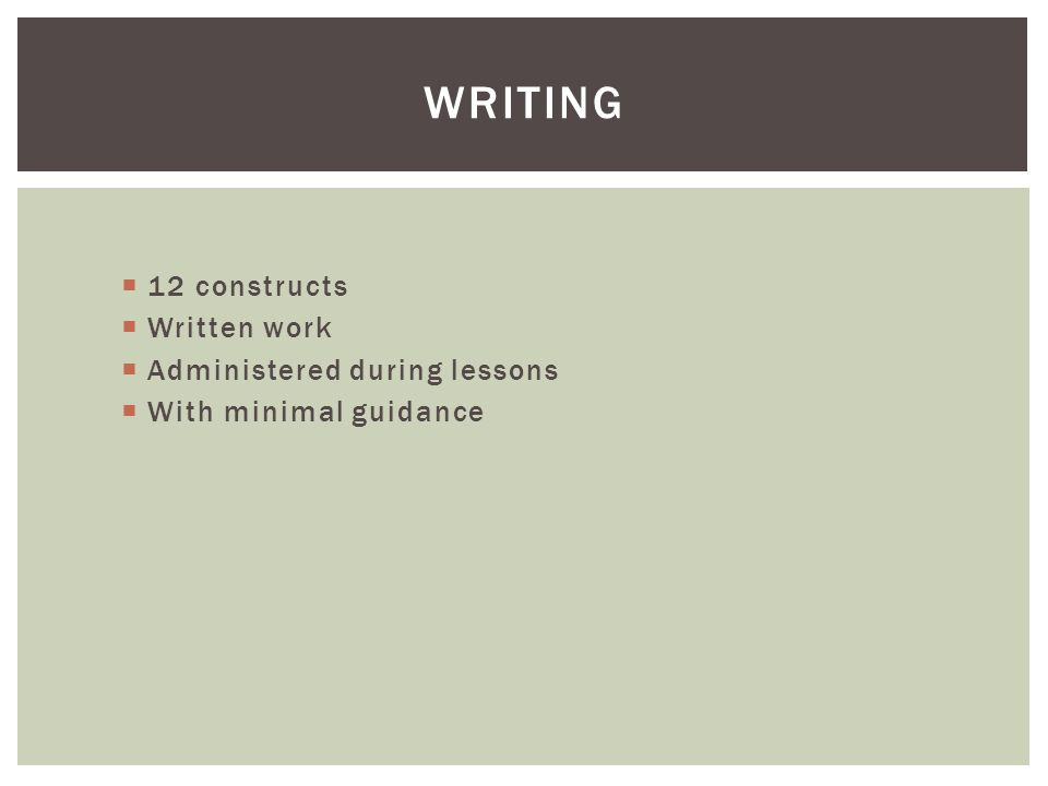  12 constructs  Written work  Administered during lessons  With minimal guidance WRITING