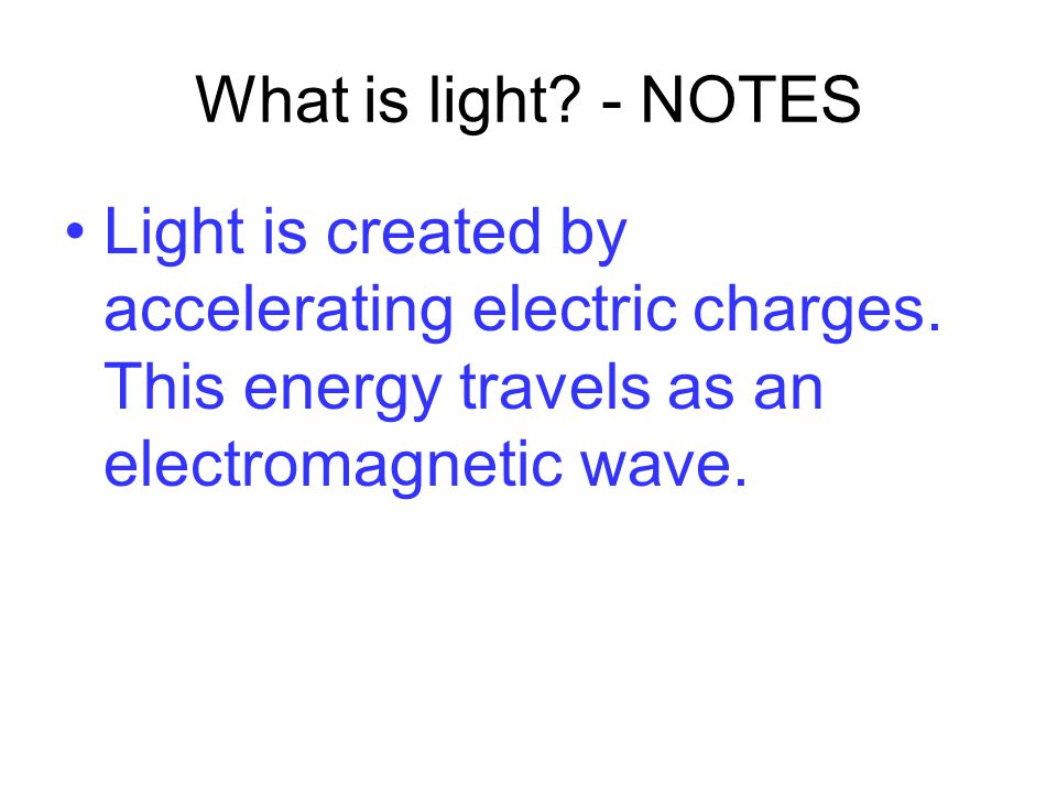 What is light. - NOTES Light is created by accelerating electric charges.