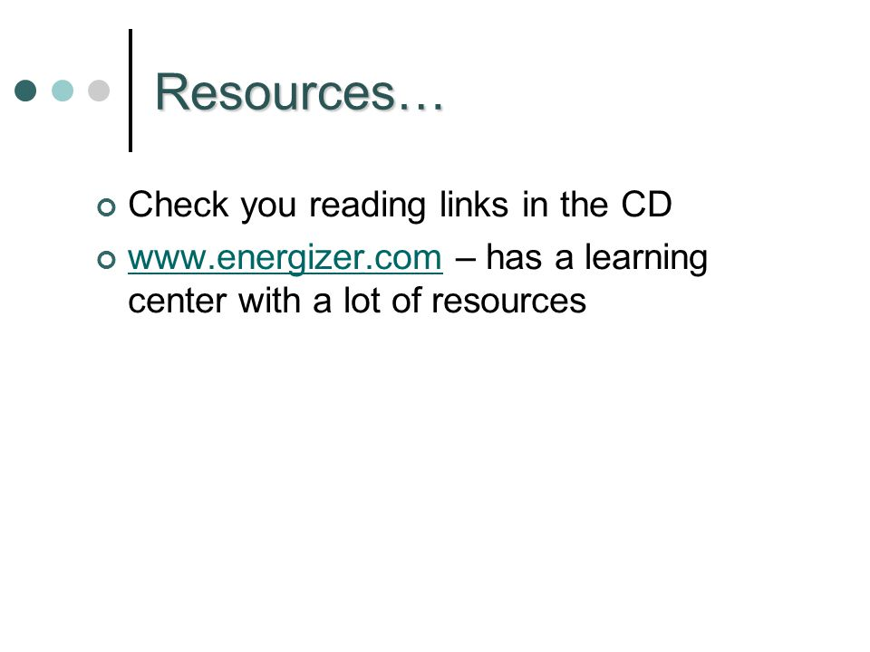 Resources… Check you reading links in the CD www.energizer.comwww.energizer.com – has a learning center with a lot of resources