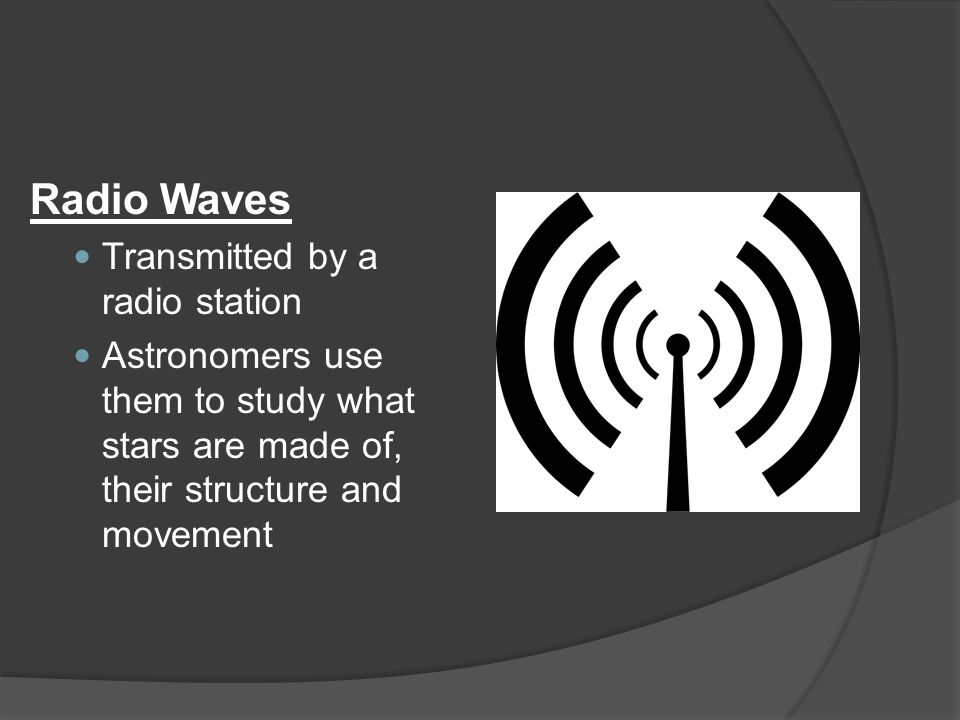 Radio Waves Transmitted by a radio station Astronomers use them to study what stars are made of, their structure and movement