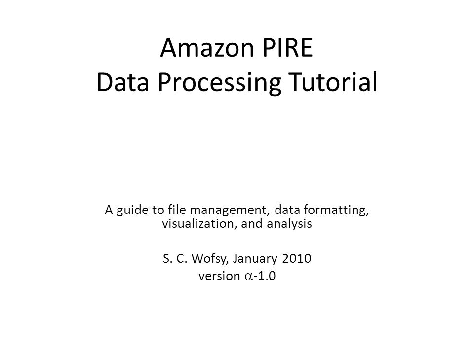 Amazon PIRE Data Processing Tutorial A guide to file management, data formatting, visualization, and analysis S. C. Wofsy, January 2010 version  -1.0