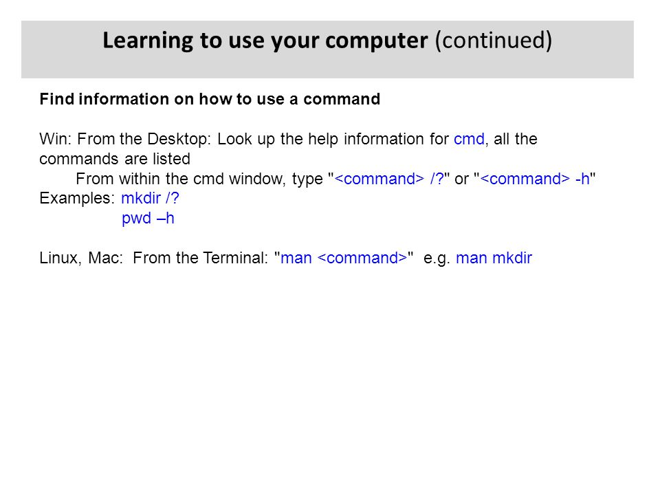Find information on how to use a command Win: From the Desktop: Look up the help information for cmd, all the commands are listed From within the cmd