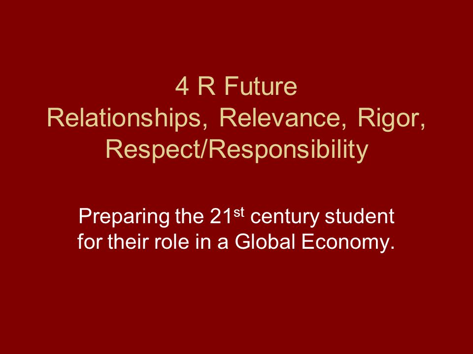 4 R Future Relationships, Relevance, Rigor, Respect/Responsibility Preparing the 21 st century student for their role in a Global Economy.