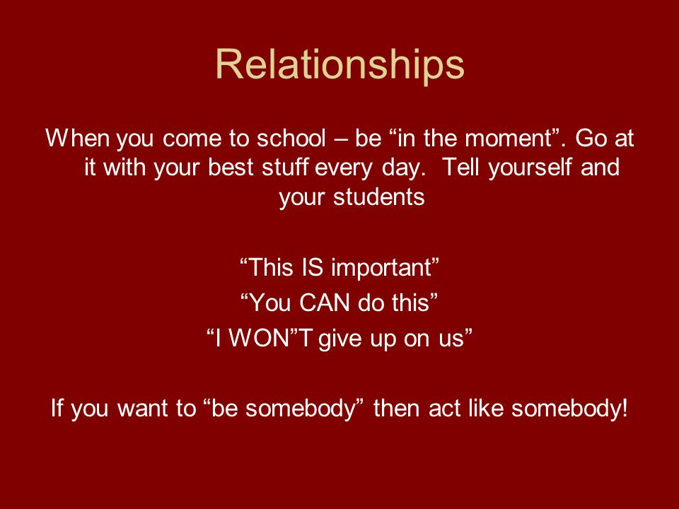 Relationships When you come to school – be in the moment .