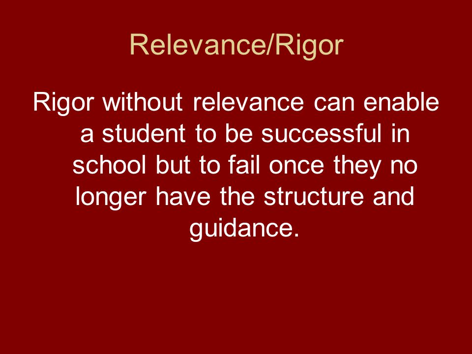Relevance/Rigor Rigor without relevance can enable a student to be successful in school but to fail once they no longer have the structure and guidance.