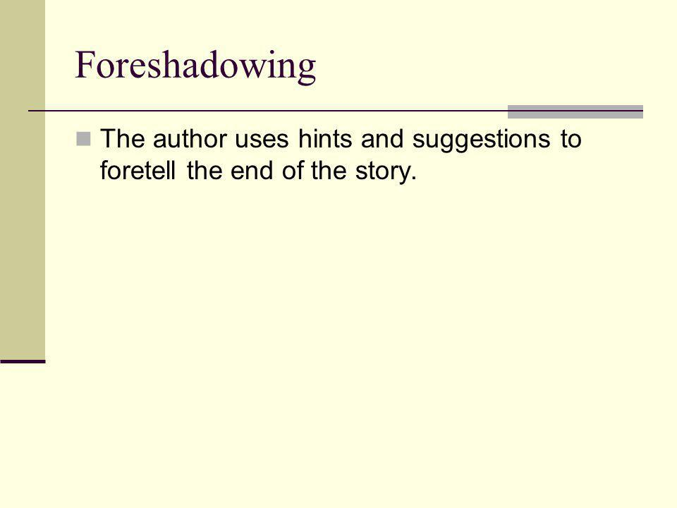 Foreshadowing The author uses hints and suggestions to foretell the end of the story.