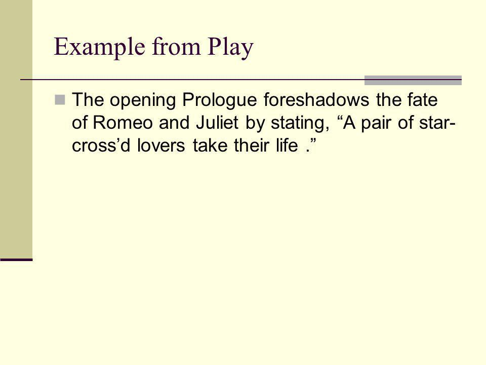 """Example from Play The opening Prologue foreshadows the fate of Romeo and Juliet by stating, """"A pair of star- cross'd lovers take their life."""""""