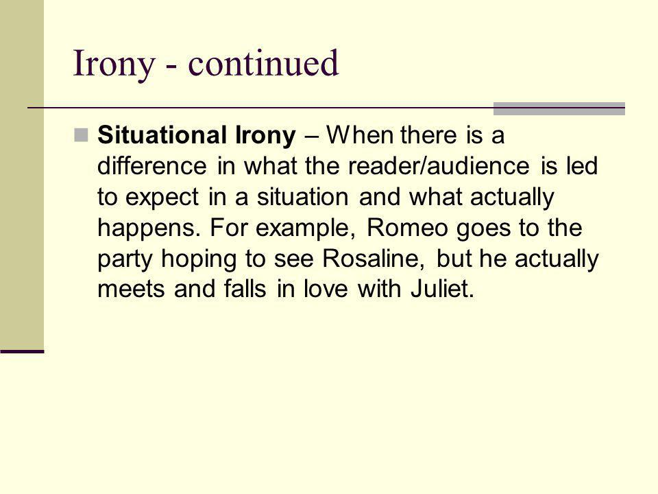 Irony - continued Situational Irony – When there is a difference in what the reader/audience is led to expect in a situation and what actually happens