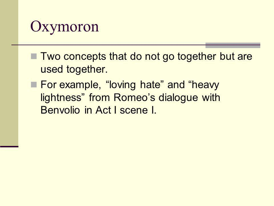 """Oxymoron Two concepts that do not go together but are used together. For example, """"loving hate"""" and """"heavy lightness"""" from Romeo's dialogue with Benvo"""