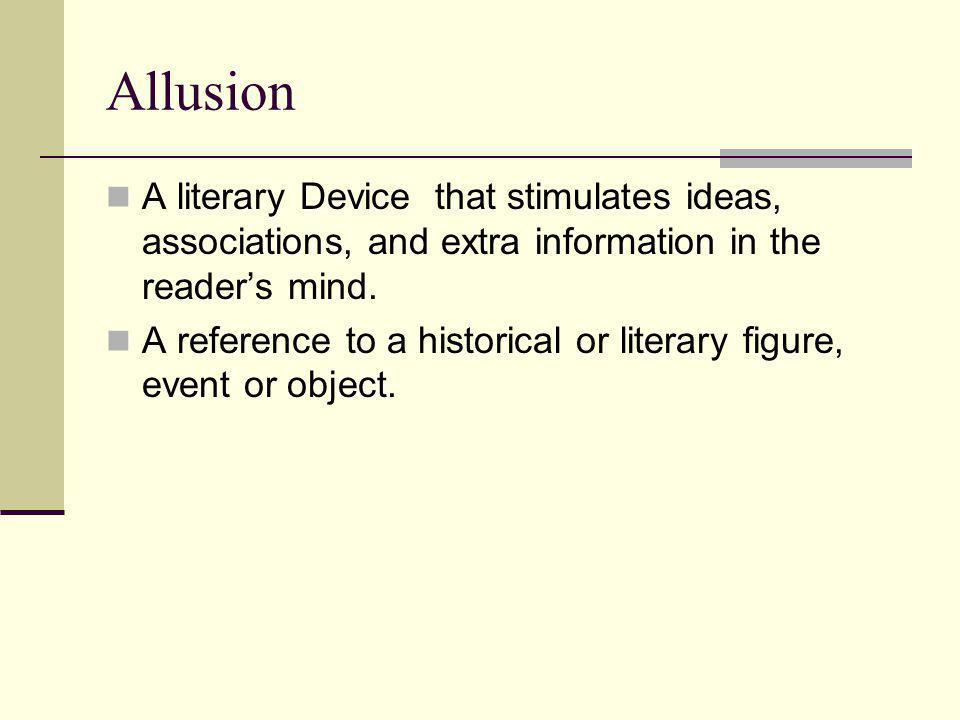 Allusion A literary Device that stimulates ideas, associations, and extra information in the reader's mind. A reference to a historical or literary fi