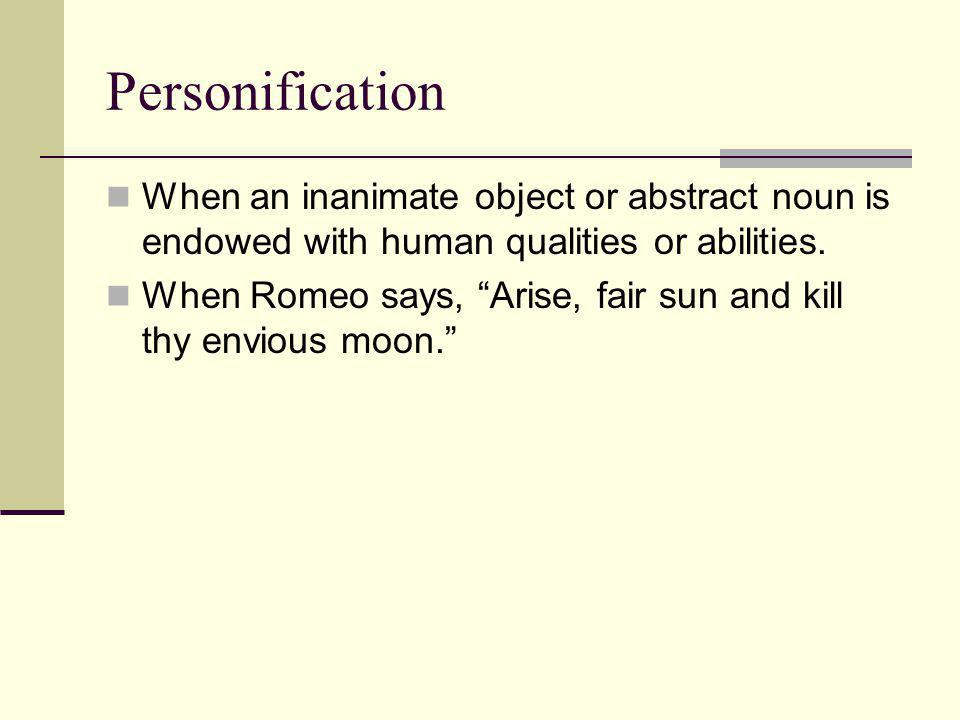"""Personification When an inanimate object or abstract noun is endowed with human qualities or abilities. When Romeo says, """"Arise, fair sun and kill thy"""