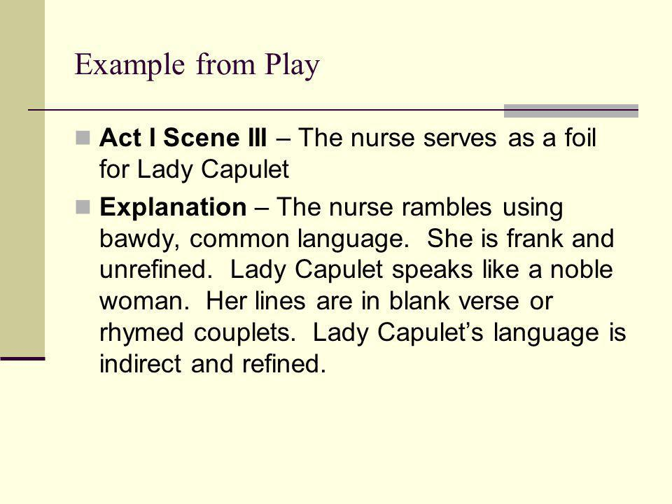 Example from Play Act I Scene III – The nurse serves as a foil for Lady Capulet Explanation – The nurse rambles using bawdy, common language. She is f