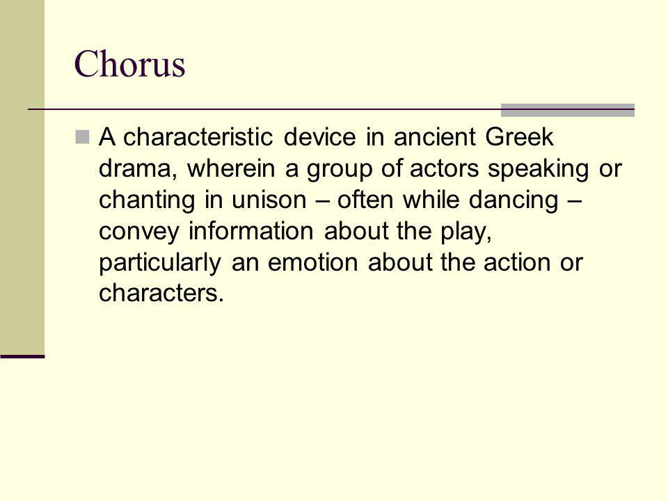 Chorus A characteristic device in ancient Greek drama, wherein a group of actors speaking or chanting in unison – often while dancing – convey informa