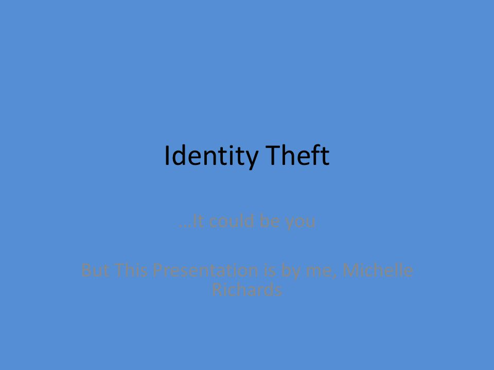 Identity Theft …It could be you But This Presentation is by me, Michelle Richards