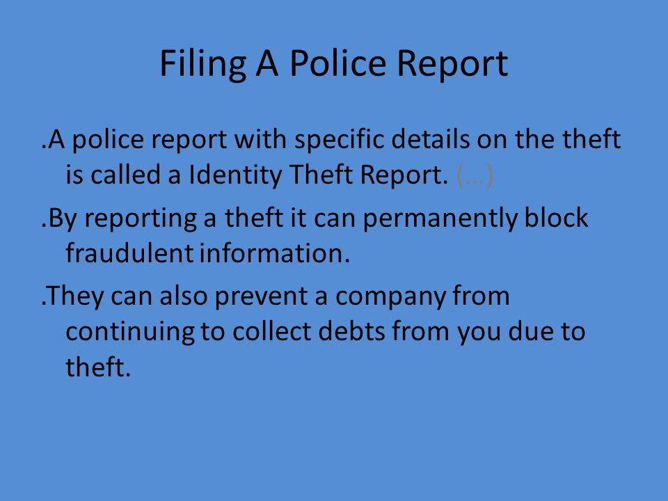 Filing A Police Report.A police report with specific details on the theft is called a Identity Theft Report.