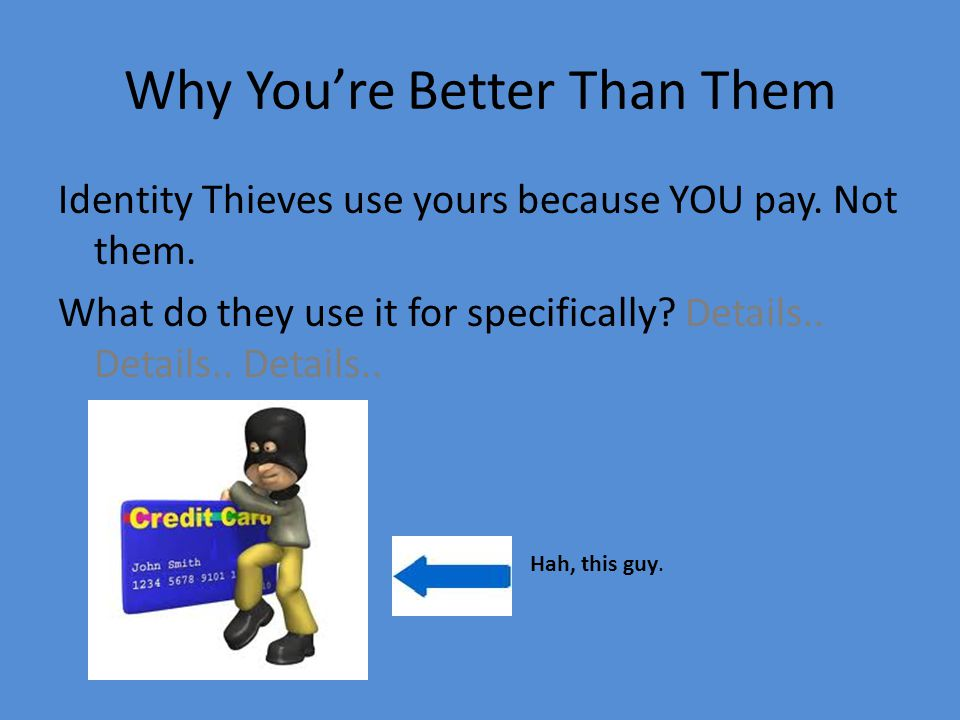 Why You're Better Than Them Identity Thieves use yours because YOU pay.