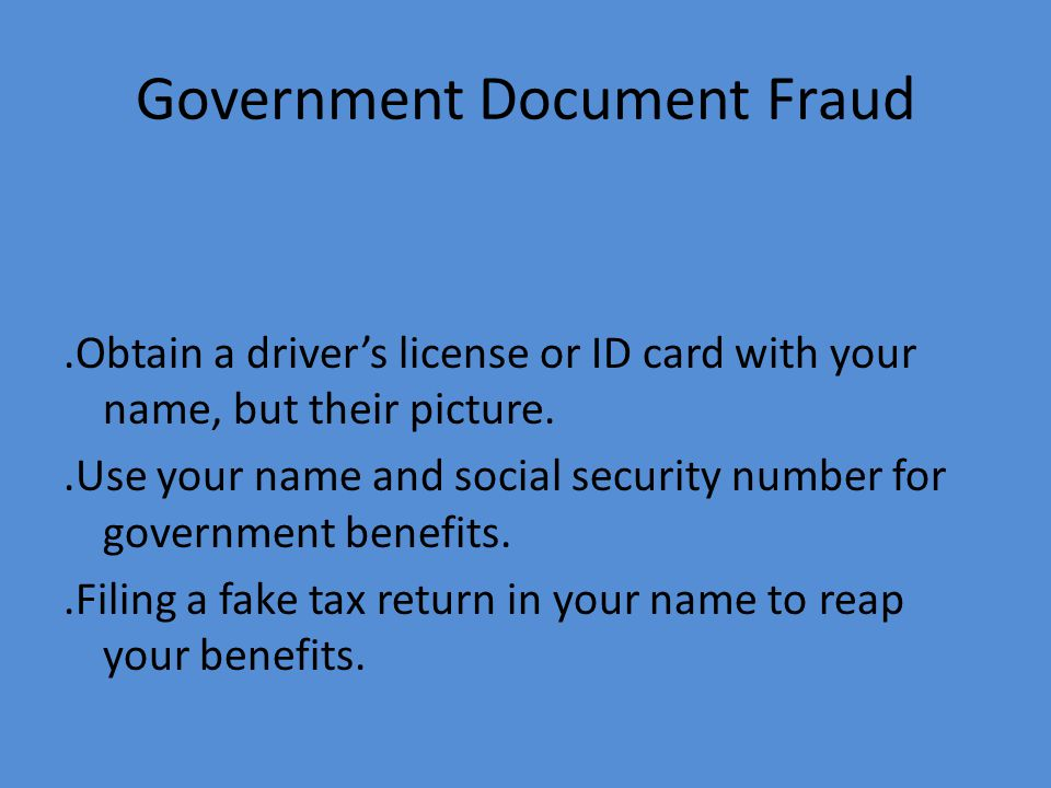 Government Document Fraud.Obtain a driver's license or ID card with your name, but their picture..Use your name and social security number for government benefits..Filing a fake tax return in your name to reap your benefits.