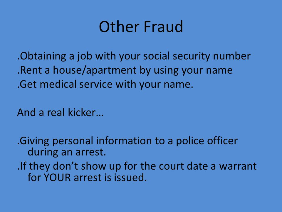 Other Fraud.Obtaining a job with your social security number.Rent a house/apartment by using your name.Get medical service with your name.
