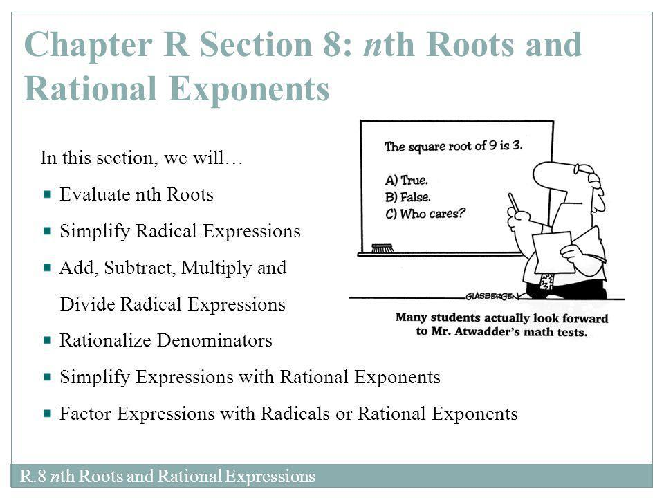 R.8 nth Roots and Rational Expressions In this section, we will… Evaluate nth Roots Simplify Radical Expressions Add, Subtract, Multiply and Divide Ra