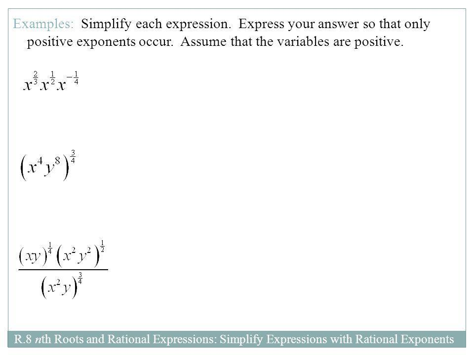 R.8 nth Roots and Rational Expressions: Simplify Expressions with Rational Exponents Examples: Simplify each expression. Express your answer so that o