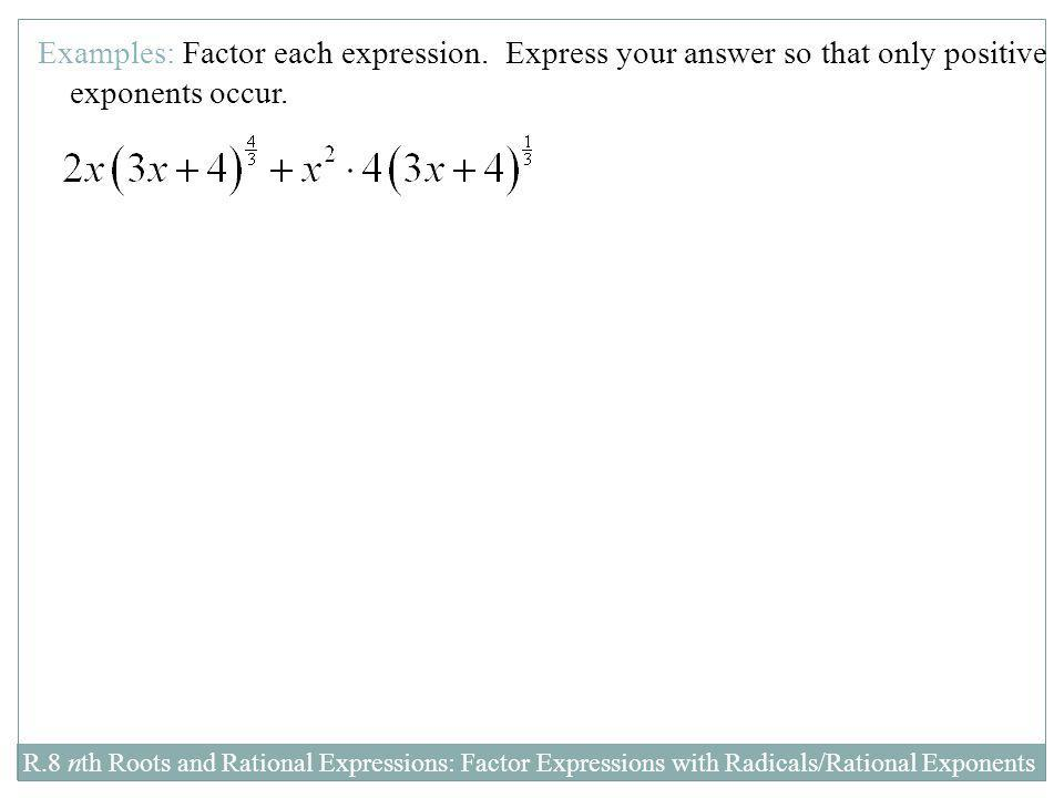 R.8 nth Roots and Rational Expressions: Factor Expressions with Radicals/Rational Exponents Examples: Factor each expression. Express your answer so t