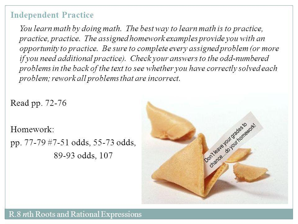 Independent Practice You learn math by doing math. The best way to learn math is to practice, practice, practice. The assigned homework examples provi