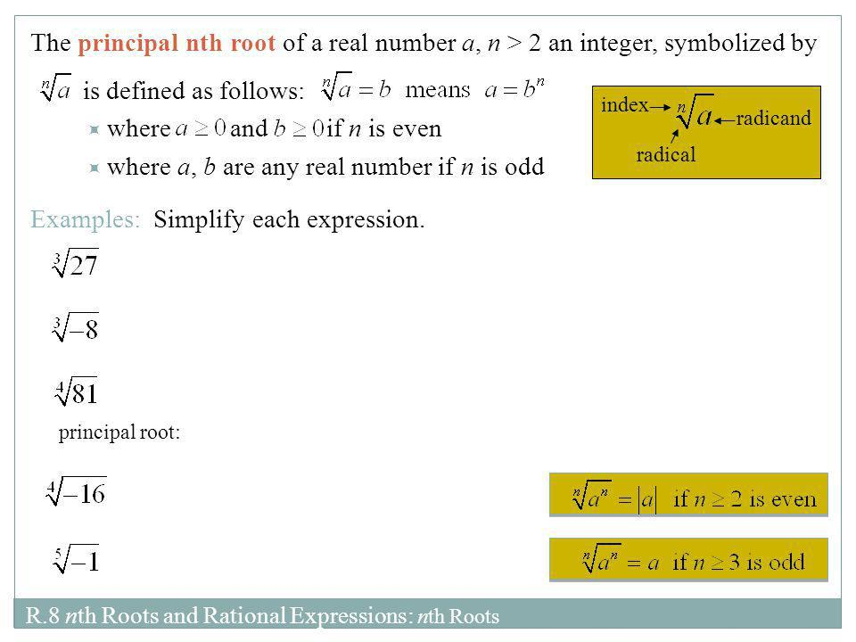 R.8 nth Roots and Rational Expressions: nth Roots The principal nth root of a real number a, n > 2 an integer, symbolized by is defined as follows: 