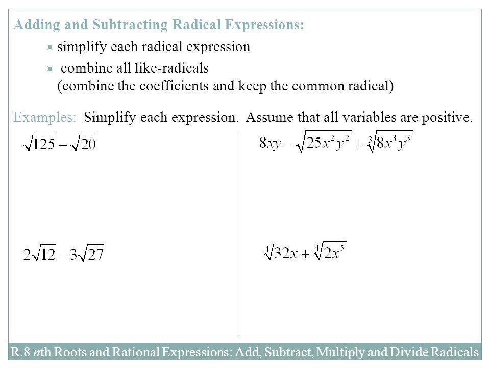R.8 nth Roots and Rational Expressions: Add, Subtract, Multiply and Divide Radicals Adding and Subtracting Radical Expressions:  simplify each radica