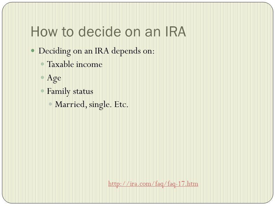 How to decide on an IRA Deciding on an IRA depends on: Taxable income Age Family status Married, single.