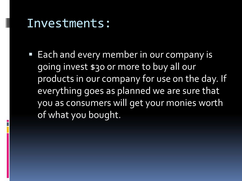 Investments:  Each and every member in our company is going invest $30 or more to buy all our products in our company for use on the day.