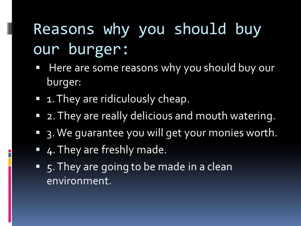 Reasons why you should buy our burger:  Here are some reasons why you should buy our burger:  1.