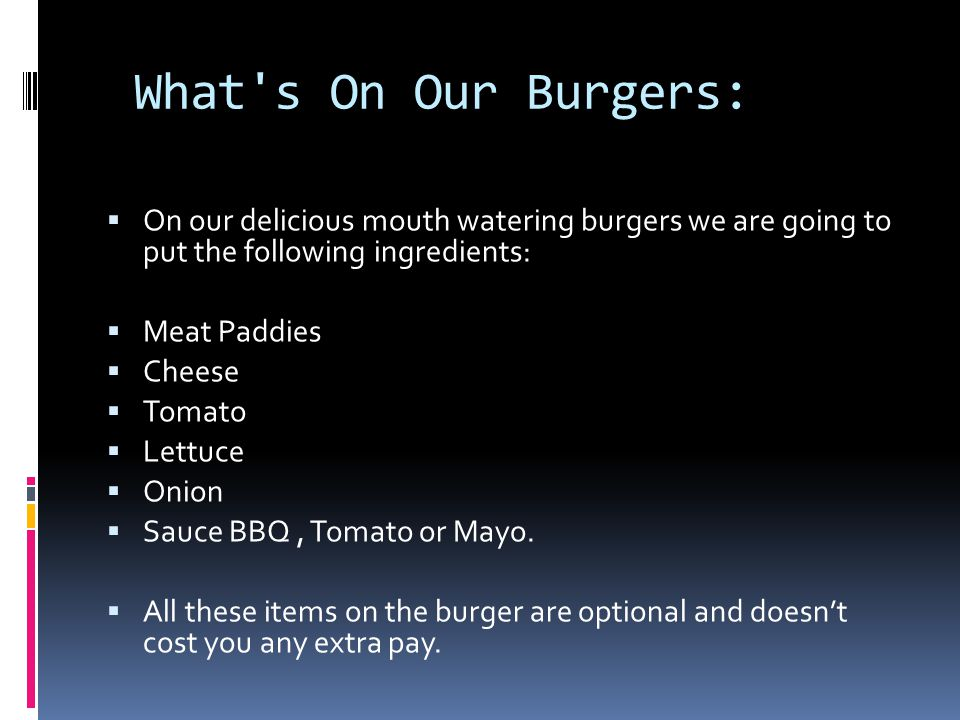 What s On Our Burgers:  On our delicious mouth watering burgers we are going to put the following ingredients:  Meat Paddies  Cheese  Tomato  Lettuce  Onion  Sauce BBQ, Tomato or Mayo.