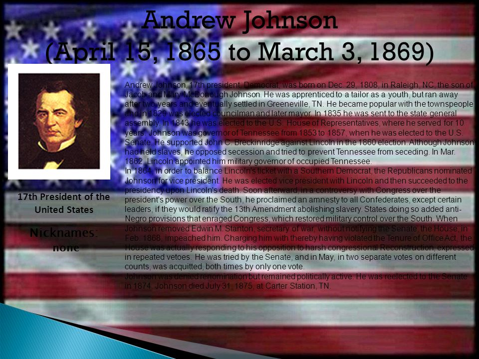 Andrew Johnson, 17th presi­dent, Democrat, was born on Dec. 29, 1808, in Raleigh, NC, the son of Jacob and Mary McDonough Johnson. He was apprenticed