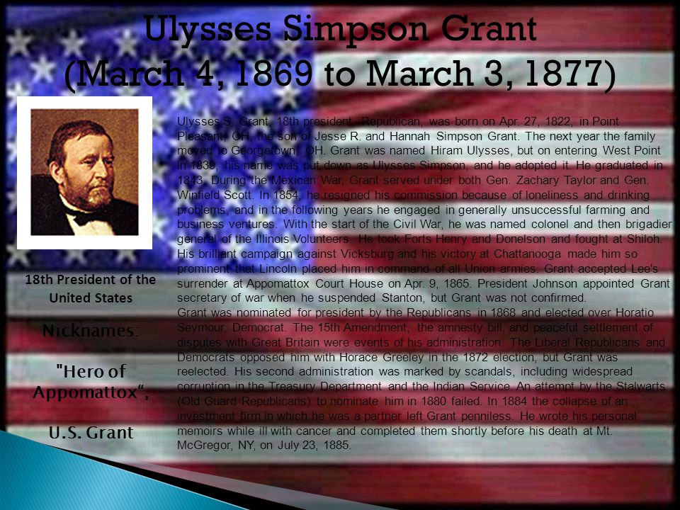 Ulysses S. Grant, 18th president, Republican, was born on Apr. 27, 1822, in Point Pleasant, OH, the son of Jesse R. and Hannah Simpson Grant. The next