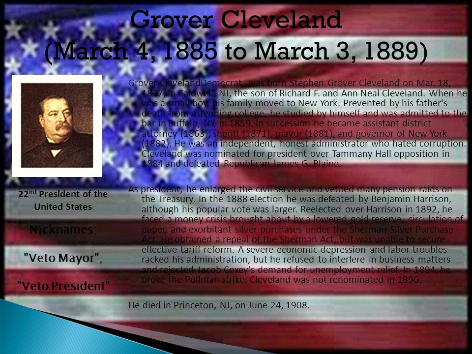 Grover ClevelandDemocrat, was born Stephen Grover Cleveland on Mar. 18, 1837, in Caldwell, NJ, the son of Richard F. and Ann Neal Cleveland. When he w