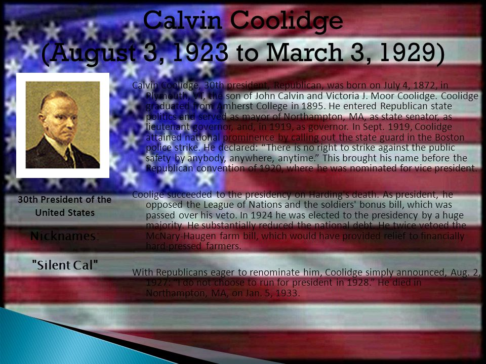 Calvin Coolidge, 30th president, Republican, was born on July 4, 1872, in Plymouth, VT, the son of John Calvin and Victoria J. Moor Coolidge. Coolidge