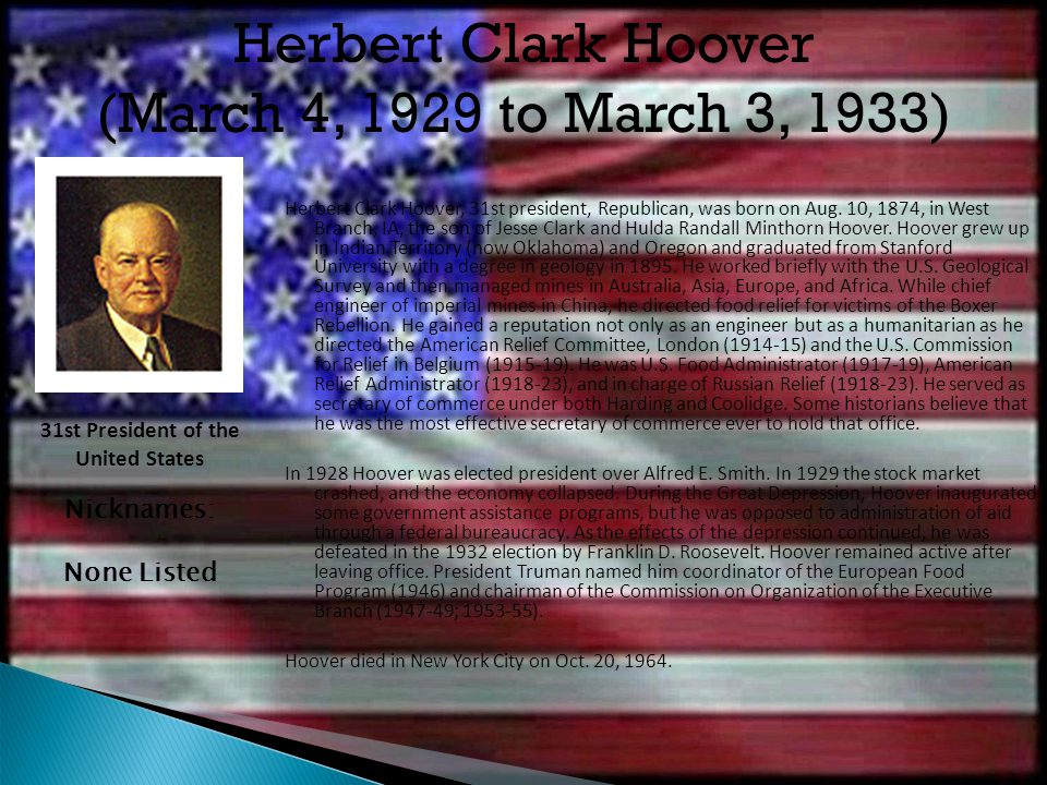 Herbert Clark Hoover, 31st president, Republican, was born on Aug. 10, 1874, in West Branch, IA, the son of Jesse Clark and Hulda Randall Minthorn Hoo