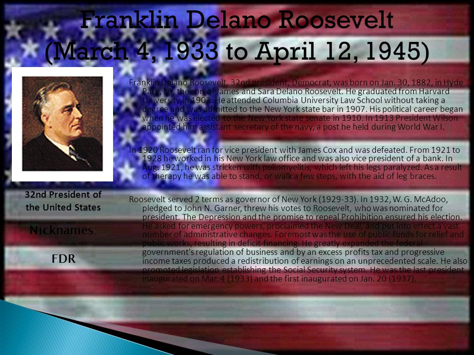 Franklin Delano Roosevelt, 32nd president, Democrat, was born on Jan. 30, 1882, in Hyde Park, NY, the son of James and Sara Delano Roosevelt. He gradu