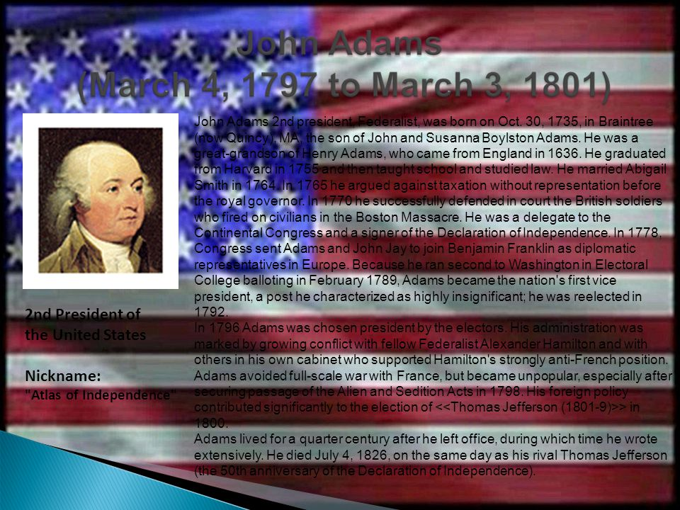 John Adams 2nd president, Federalist, was born on Oct. 30, 1735, in Braintree (now Quincy), MA, the son of John and Susanna Boylston Adams. He was a g