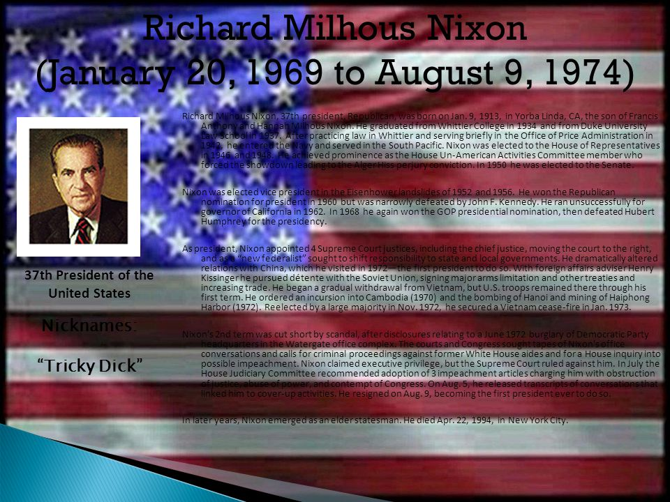 Richard Milhous Nixon, 37th president, Republican, was born on Jan. 9, 1913, in Yorba Linda, CA, the son of Francis Anthony and Hannah Milhous Nixon.