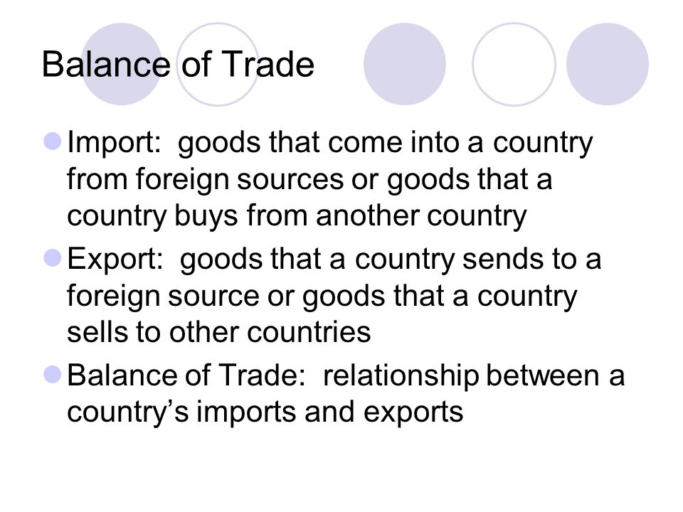 Balance of Trade Trade deficit: more imports than exports Trade Surplus: country sells more goods than it buys or imports  US has a large trade deficit  Japan has a large trade surplus