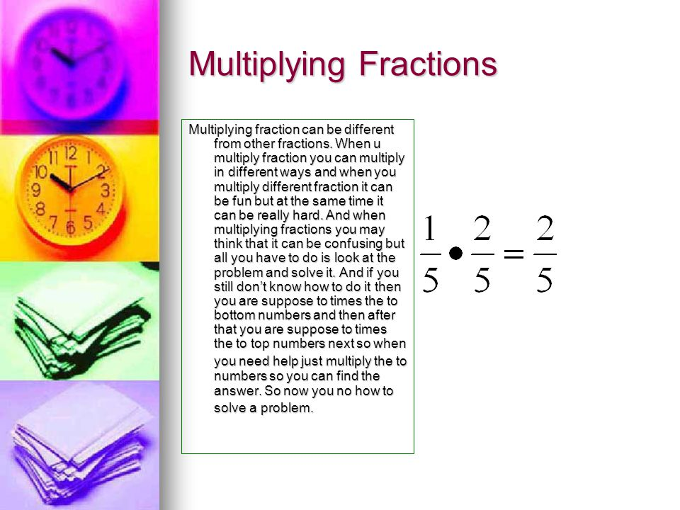Multiplying Fractions Multiplying fraction can be different from other fractions. When u multiply fraction you can multiply in different ways and when