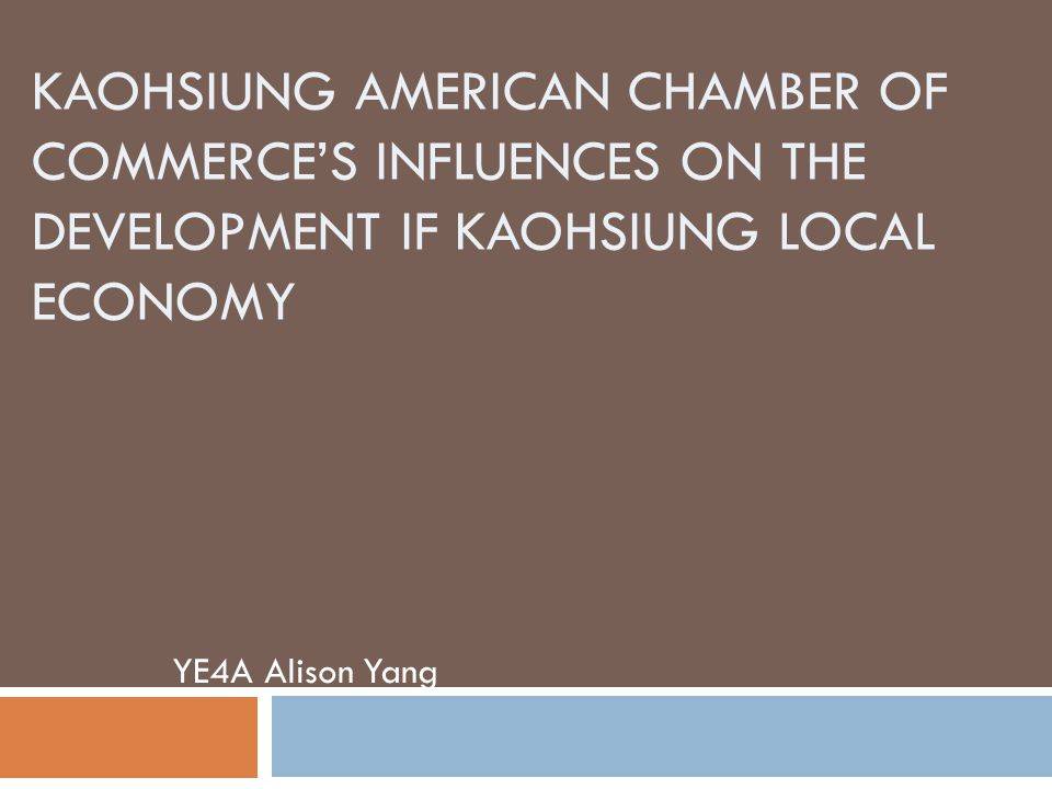 KAOHSIUNG AMERICAN CHAMBER OF COMMERCE'S INFLUENCES ON THE DEVELOPMENT IF KAOHSIUNG LOCAL ECONOMY YE4A Alison Yang