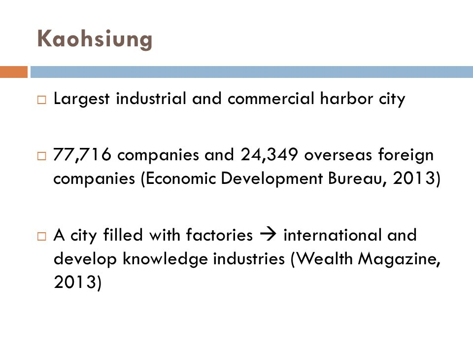 Kaohsiung  Largest industrial and commercial harbor city  77,716 companies and 24,349 overseas foreign companies (Economic Development Bureau, 2013)