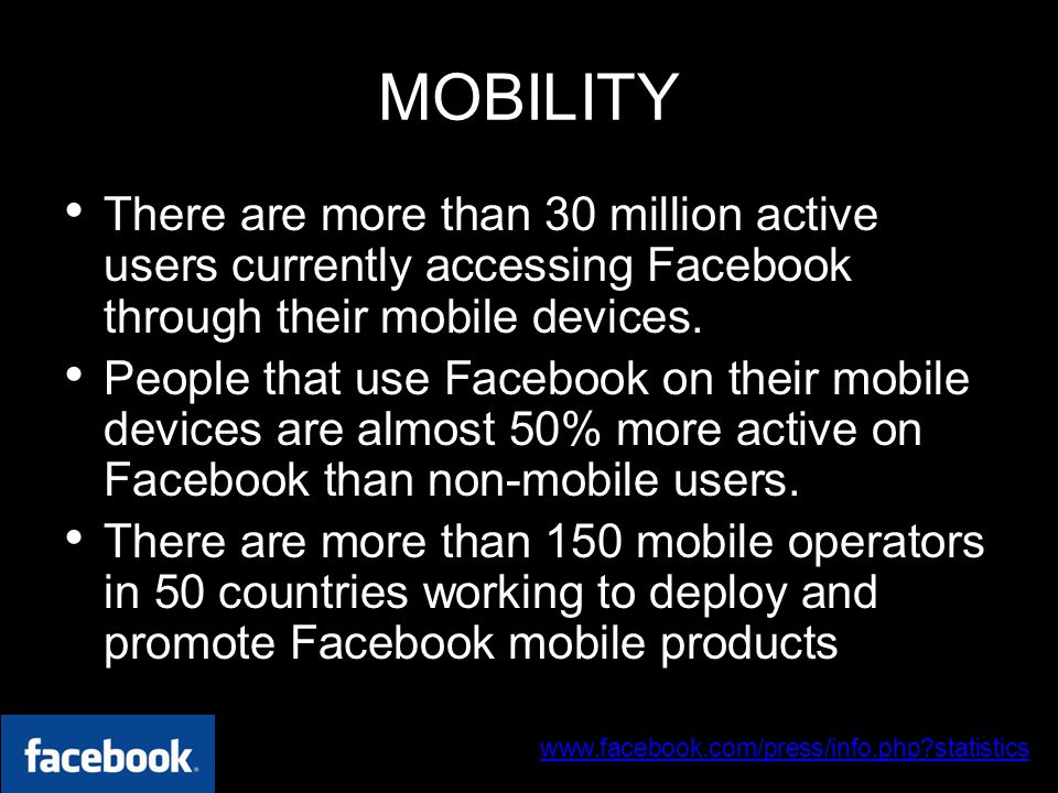 www.facebook.com/press/info.php statistics 30 June 2009 MOBILITY There are more than 30 million active users currently accessing Facebook through their mobile devices.